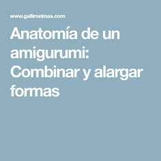 Anatomía de un amigurumi: Combinar y alargar formas