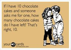 IF I HAVE 10 CHOCOLATE CAKES AND ..... - http://www.razmtaz.com/if-i-have-10-chocolate-cakes-and/