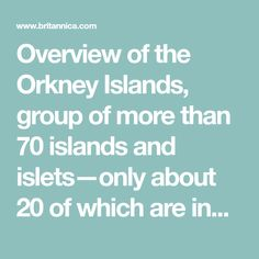 Overview of the Orkney Islands, group of more than 70 islands and islets—only about 20 of which are inhabited—in Scotland, lying about 20 miles (32 km) north of the Scottish mainland, across the strait known as the Pentland Firth. The Orkney Islands were the Orcades of ancient classical literature.