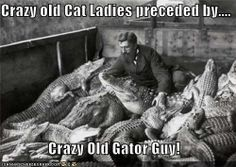 Crazy old Cat Ladies preceded by.... Crazy Old Gator Guy!