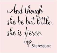 """""""And though she be but little, she is fierce."""" Shakespeare    Yes. Yes, she is."""