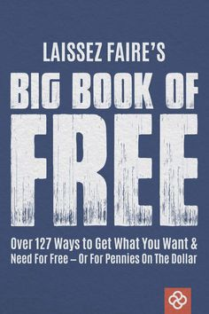 """""""BIG Book of FREE: Over 127 ways to get what you want and need for free - or for pennies on the dollar"""" a Laissez Faire book 2014-09-03 • download the book on Free free ; ) > direct pdf link: http://lfb.org/wp-content/uploads/2014/09/BookOfFree.pdf"""