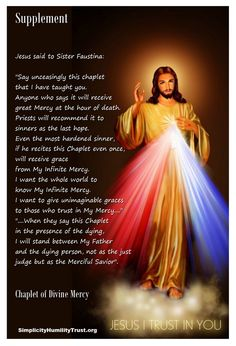 """The Chaplet of The Divine Mercy - Supplement. Jesus said to St. Faustina: """"Say unceasingly this chaplet that I have taught you. Anyone who says it will receive great Mercy at the hour of death."""" ... """"I want the whole world to know My Infinite Mercy. I want to give unimaginable graces to those who trust in my Mercy."""""""