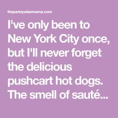 I've only been to New York City once, but I'll never forget the delicious pushcart hot dogs. The smell of sautéed onions and sauerkraut draws you in and you can't resist trying one. Unlike your typical hot dog topped with ketchup and mustard, the New York Hot Dog is topped with sauerkraut, onion sauce, and spicy brown mustard. To say it's packed full of flavor is an understatement! The secret to the New York Hot Dog being so delicious lies in the onion sauce, a sweet and tangy combination of sau New York Hot Dog Recipe, Olive Garden Breadsticks, Hot Dog Toppings, Onion Sauce, Hot Dog Recipes, Olive Gardens, Sauerkraut, Hot Dogs, Spicy