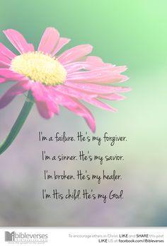 I'm a failure. He's my forgiver. I'm a sinner. He's my savior. I'm broken. He's my healer. I'm His child. He's my God.  ...Download at http://ibibleverses.christianpost.com/?p=121564  #bible #God #sin #savior