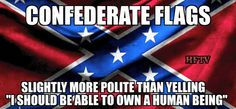 "Confederate flags: slightly more polite than yelling ""I should be able to own a human being!"""