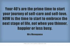 Your 40's are the prime time to start your journey of self-care and self-love. NOW is the time to start to embrace the next stage of life, not when you thinner, happier or less busy.