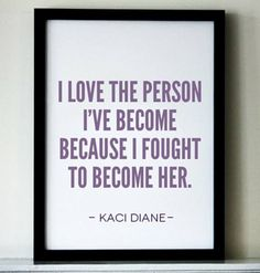 """""""I love the person I've become because I fought to become her."""" Kaci Diane"""