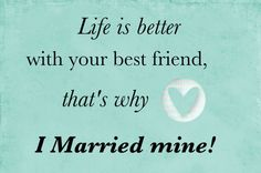 Life is better with your best friend, that's why I married mine!