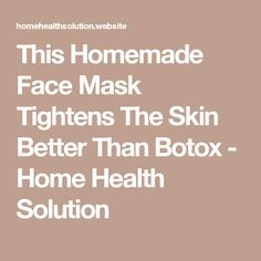 This Homemade Face Mask Tightens The Skin Better Than Botox - Home Health Solution