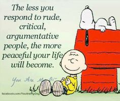 The less you respond to rude, critical, argumentative people, the more peaceful your life will become.