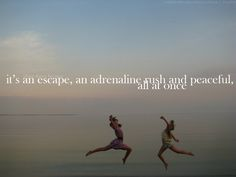 It's an escape, an adrenaline rush, and peaceful. All at once :)
