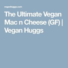 The Ultimate Vegan Mac n Cheese (GF) | Vegan Huggs