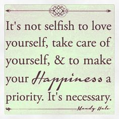 After all, you can't care for anyone else or make anyone else happy until you love yourself first.