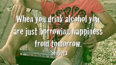 when you drink alcohol you are just borrowing happiness from tomorrow - Google Search