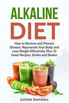 Alkaline Diet: How to Reverse and Prevent Disease, Rejuvenate Your Body and Lose Weight Effectively, Plus 35 Great Recipes, Drinks and Shakes (Alkaline ... Burn Fat, Prevent Disease, Healthy Recipes) by [Sommers, Juliette]