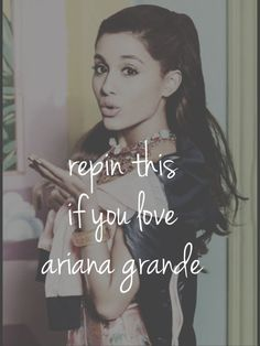 Repin this if you love ariana grande I sure do in fact I more than love her I adore her