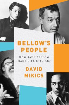 Bellow's People: How Saul Bellow Made Life Into Art, David Mikics, (Hardback), June 2016