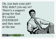 Oh, you hate your job?   Why didn't you say so?   There's a support  group for that.  It's called  EVERYBODY  and they meet  at the bar.