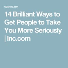 14 Brilliant Ways to Get People to Take You More Seriously | Inc.com