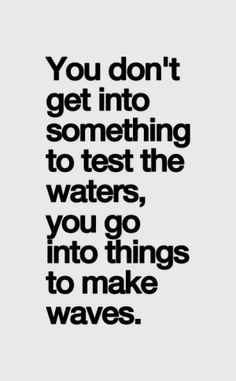You go into things to make waves!