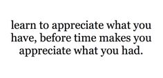 before time makes you appreciate what you had.