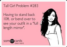 """Free and Funny Reminders Ecard: Tall Girl Problem Having to stand back or bend over to see your outfit in a """"full length mirror"""". Tall People Problems, Tall Girl Problems, Girl Struggles, Struggle Is Real, Only Girl, Tall Women, Girls Life, Ms Gs, Teenager Posts"""