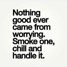 Nothing good ever came from worrying. Smoke one, chill and handle it.
