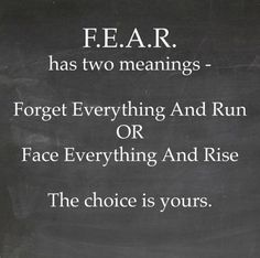 F.E.A.R. has two meanings: 1. Forget Everything And Run or 2. Face Everything And Rise The Choice is Yours!