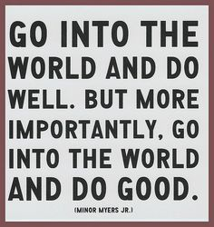 """""""Go into the world and do well. But more importantly, go into the world and do good."""" - Minor Myers"""