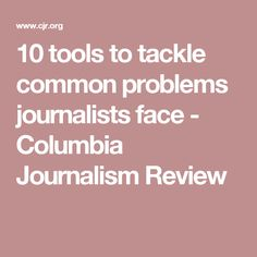 10 tools to tackle common problems journalists face - Columbia Journalism Review