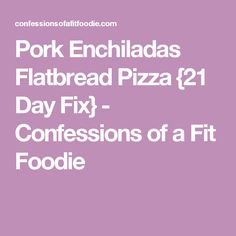 Pork Enchiladas Flatbread Pizza {21 Day Fix} - Confessions of a Fit Foodie