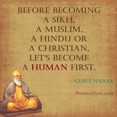 before becoming a sikh, a muslim, a hindu or a christian, let's become a human first. - by teachings of Guru Nanak quotes Hindu Quotes, Gurbani Quotes, Krishna Quotes, Muslim Quotes, Prayer Quotes, Religious Quotes, Spiritual Quotes, Positive Quotes, Famous Quotes