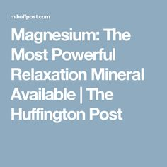 Magnesium: The Most Powerful Relaxation Mineral Available   The Huffington Post