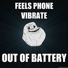 feels phone vibrate out of battery - Forever Alone
