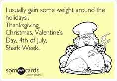 I usually gain some weight around the holidays.. Thanksgiving, Christmas, Valentine's Day, 4th of July, Shark Week...