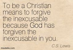 To be a Christian means to forgive the inexcusable because God has forgiven the inexcusable in you.