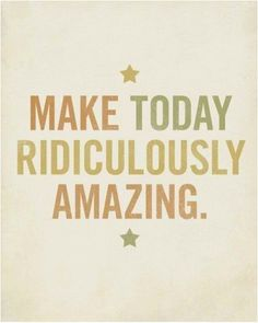 Make today ridiculously amazing. :)