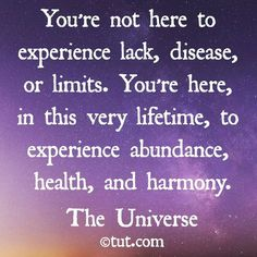 You are here to experience abundance,  health,  harmony
