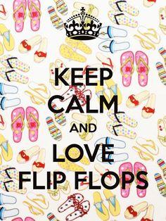 Keep calm and love flip flops.