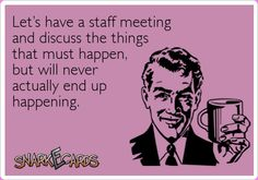Let's have a staff meeting and discuss the things that must happen, but will never actually end up happening. | Snarkecards