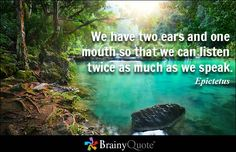 We have two ears and one mouth so that we can listen twice as much as we speak. - Epictetus - BrainyQuote