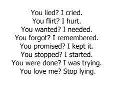 you lied? i cried. you flirt? i hurt. you wanted? i needed. you forgot? i remembered. you promised? i kept it. you stopped? i started. you were done? i was trying. you love me? stop lying..........how true. funny how you try to make things work and people give up, and blame everything on you.