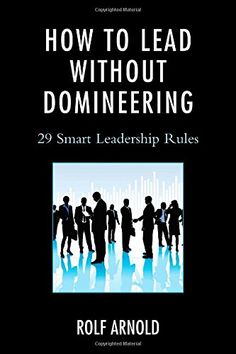 How to Lead without Domineering: 29 Smart Leadership Rules: Rolf Arnold: 9781475809732: Amazon.com: Books