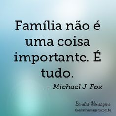Família não é uma coisa importante. É tudo.