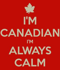 I'M CANADIAN I'M ALWAYS CALM. . . Until you piss us off then you run