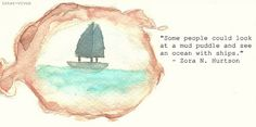 """""""Some people could look at a mud puddle and see an ocean with ships."""""""