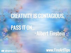 CREATIVITY IS CONTAGIOUS,  PASS IT ON...                       ~Albert Einstein  / www.FineArtTips