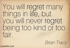 You will regret many things in life, but you will never regret being too kind or too fair. Brian Tracy