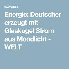 Energie: Deutscher erzeugt mit Glaskugel Strom aus Mondlicht - WELT